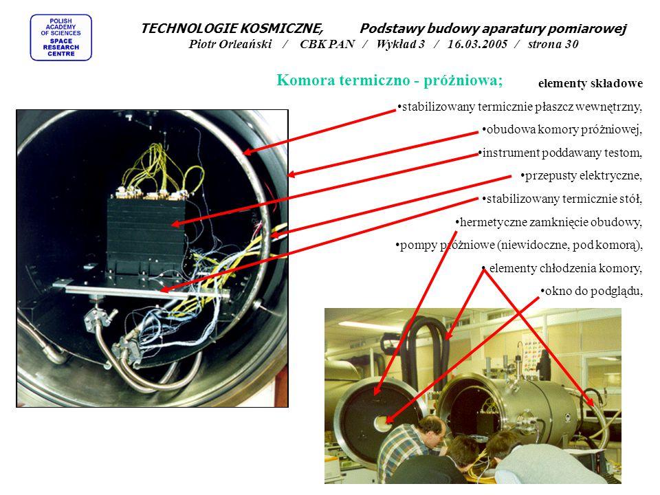 elementy składowe stabilizowany termicznie płaszcz wewnętrzny, obudowa komory próżniowej, instrument poddawany testom, przepusty elektryczne, stabilizowany termicznie stół, hermetyczne zamknięcie obudowy, pompy próżniowe (niewidoczne, pod komorą), elementy chłodzenia komory, okno do podglądu, Komora termiczno - próżniowa; TECHNOLOGIE KOSMICZNE, Podstawy budowy aparatury pomiarowej Piotr Orleański / CBK PAN / Wykład 3 / 16.03.2005 / strona 30
