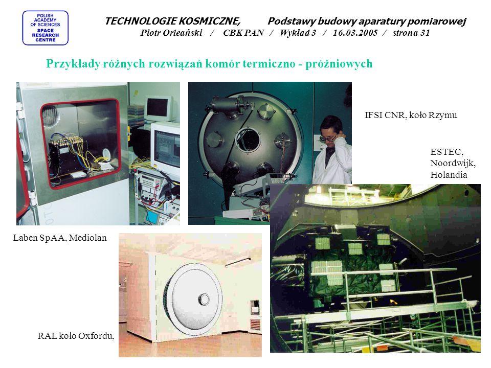 Przykłady różnych rozwiązań komór termiczno - próżniowych Laben SpAA, Mediolan RAL koło Oxfordu, IFSI CNR, koło Rzymu ESTEC, Noordwijk, Holandia TECHNOLOGIE KOSMICZNE, Podstawy budowy aparatury pomiarowej Piotr Orleański / CBK PAN / Wykład 3 / 16.03.2005 / strona 31