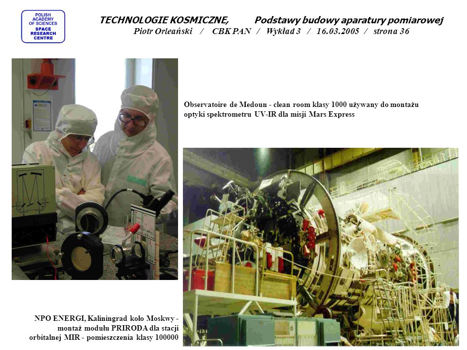 Observatoire de Medoun - clean room klasy 1000 używany do montażu optyki spektrometru UV-IR dla misji Mars Express NPO ENERGI, Kaliningrad koło Moskwy - montaż modułu PRIRODA dla stacji orbitalnej MIR - pomieszczenia klasy 100000 TECHNOLOGIE KOSMICZNE, Podstawy budowy aparatury pomiarowej Piotr Orleański / CBK PAN / Wykład 3 / 16.03.2005 / strona 36