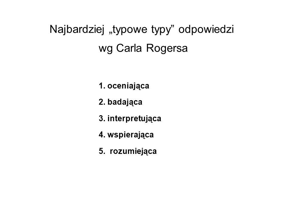"""Najbardziej """"typowe typy"""" odpowiedzi wg Carla Rogersa 1. oceniająca 2. badająca 3. interpretująca 4. wspierająca 5. rozumiejąca"""