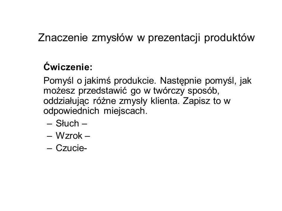 Znaczenie zmysłów w prezentacji produktów Ćwiczenie: Pomyśl o jakimś produkcie. Następnie pomyśl, jak możesz przedstawić go w twórczy sposób, oddziału