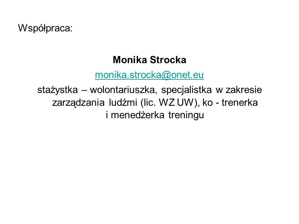Współpraca: Monika Strocka monika.strocka@onet.eu stażystka – wolontariuszka, specjalistka w zakresie zarządzania ludźmi (lic. WZ UW), ko - trenerka i