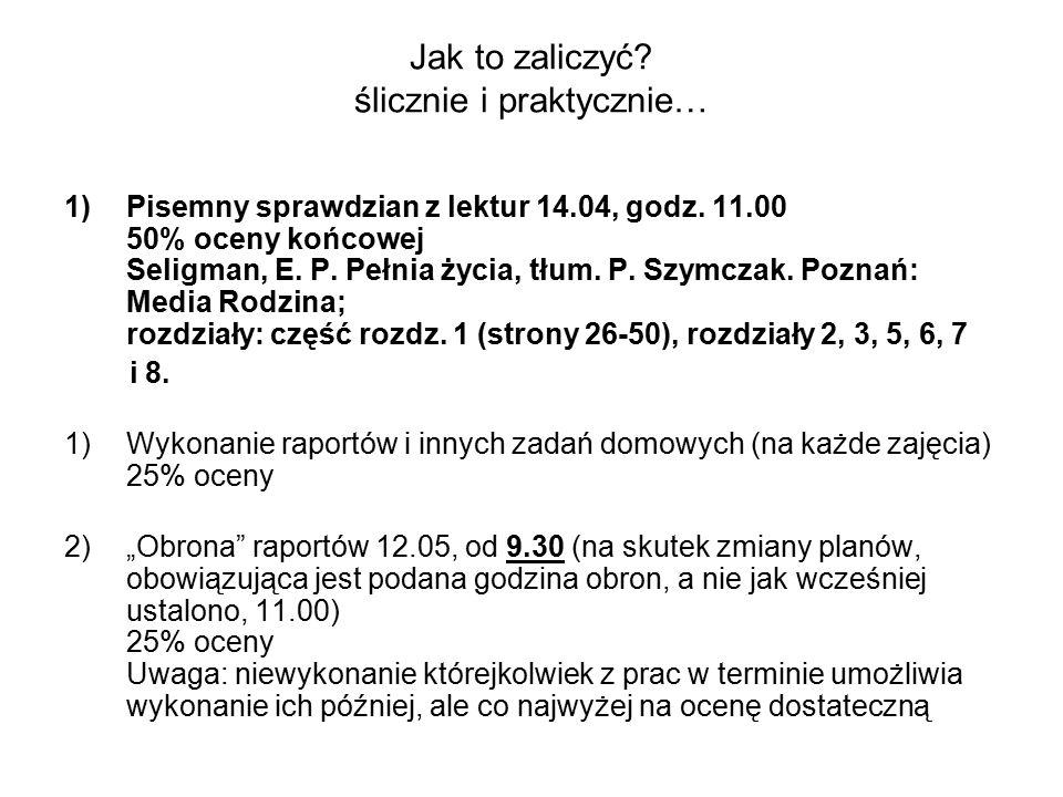 Jak to zaliczyć? ślicznie i praktycznie… 1)Pisemny sprawdzian z lektur 14.04, godz. 11.00 50% oceny końcowej Seligman, E. P. Pełnia życia, tłum. P. Sz