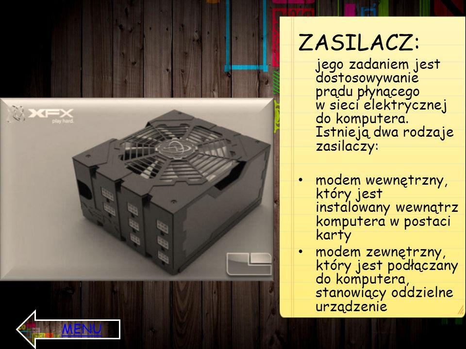 ZASILACZ: jego zadaniem jest dostosowywanie prądu płynącego w sieci elektrycznej do komputera. Istnieją dwa rodzaje zasilaczy: modem wewnętrzny, który
