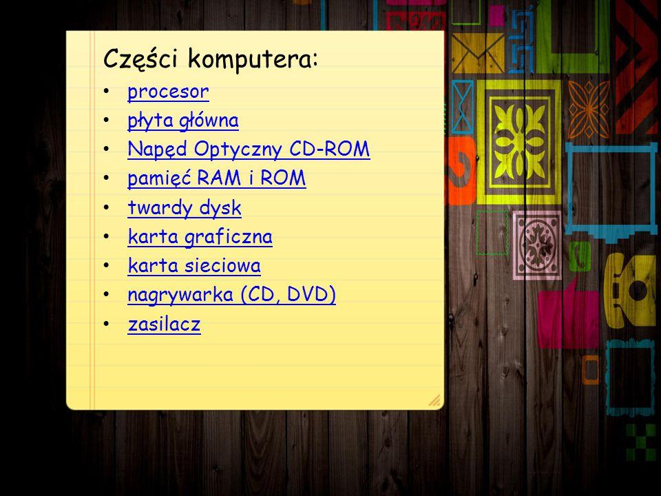Części komputera: procesor płyta główna Napęd Optyczny CD-ROM pamięć RAM i ROM twardy dysk karta graficzna karta sieciowa nagrywarka (CD, DVD) zasilacz