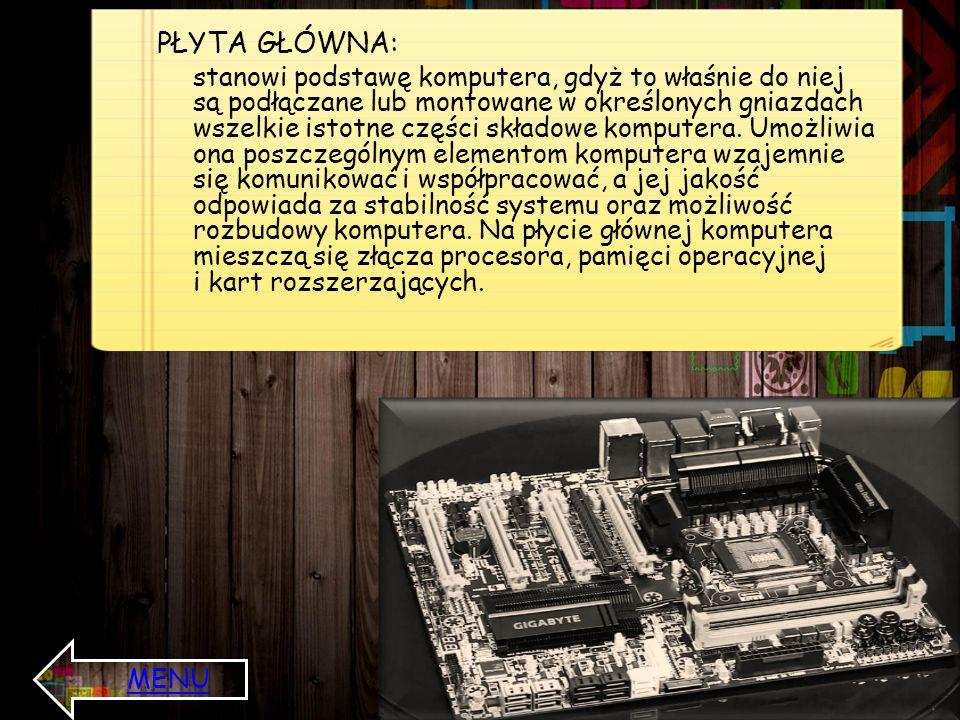 PŁYTA GŁÓWNA: stanowi podstawę komputera, gdyż to właśnie do niej są podłączane lub montowane w określonych gniazdach wszelkie istotne części składowe komputera.