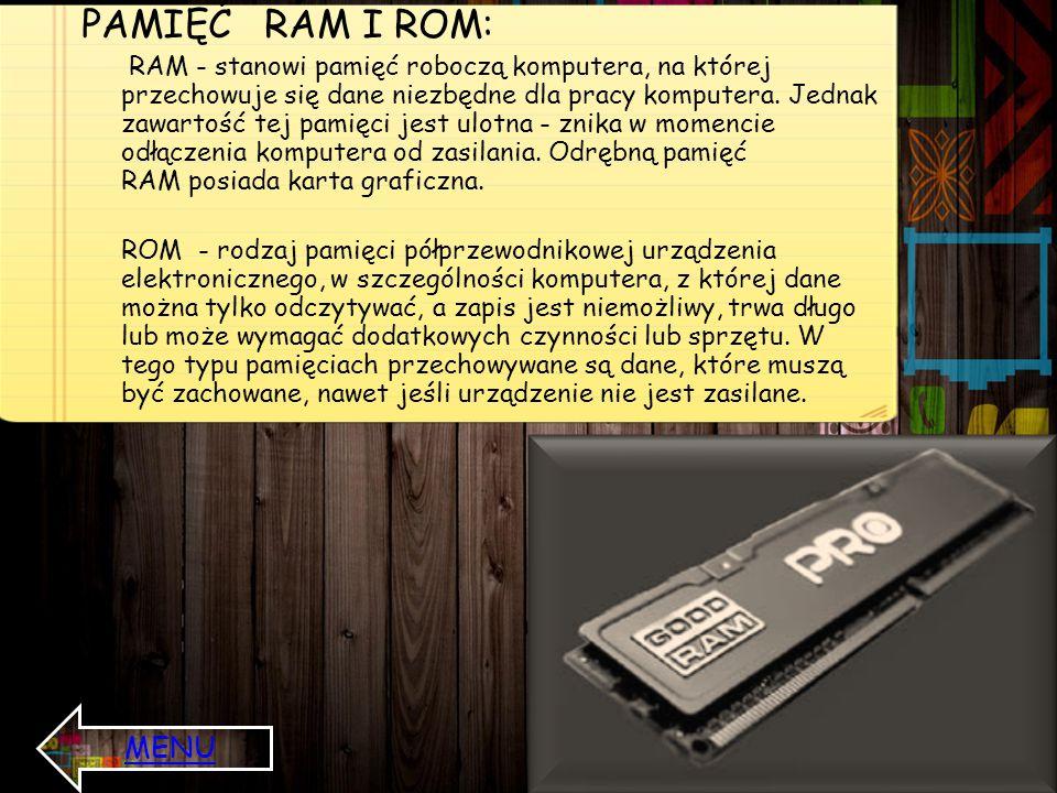PAMIĘĆ RAM I ROM: RAM - stanowi pamięć roboczą komputera, na której przechowuje się dane niezbędne dla pracy komputera. Jednak zawartość tej pamięci j