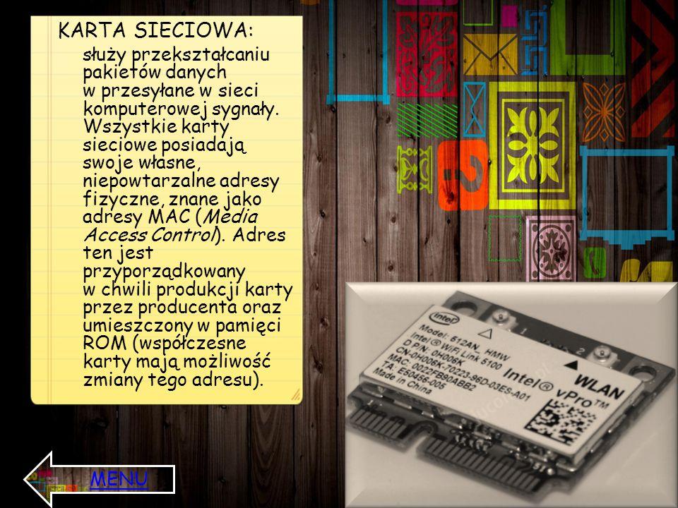 KARTA SIECIOWA: służy przekształcaniu pakietów danych w przesyłane w sieci komputerowej sygnały. Wszystkie karty sieciowe posiadają swoje własne, niep