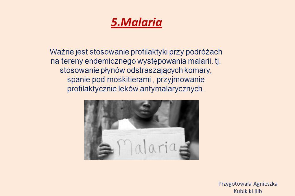 5.Malaria Ważne jest stosowanie profilaktyki przy podróżach na tereny endemicznego występowania malarii. tj. stosowanie płynów odstraszających komary,