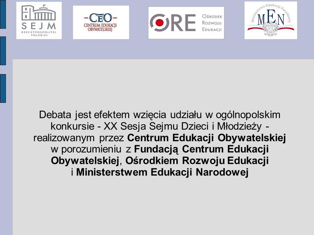Debata jest efektem wzięcia udziału w ogólnopolskim konkursie - XX Sesja Sejmu Dzieci i Młodzieży - realizowanym przez Centrum Edukacji Obywatelskiej w porozumieniu z Fundacją Centrum Edukacji Obywatelskiej, Ośrodkiem Rozwoju Edukacji i Ministerstwem Edukacji Narodowej