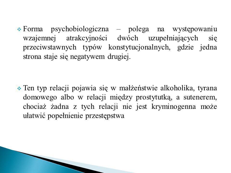  Forma psychobiologiczna – polega na występowaniu wzajemnej atrakcyjności dwóch uzupełniających się przeciwstawnych typów konstytucjonalnych, gdzie jedna strona staje się negatywem drugiej.