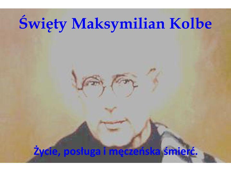 Święty Maksymilian Kolbe Życie, posługa i męczeńska śmierć.