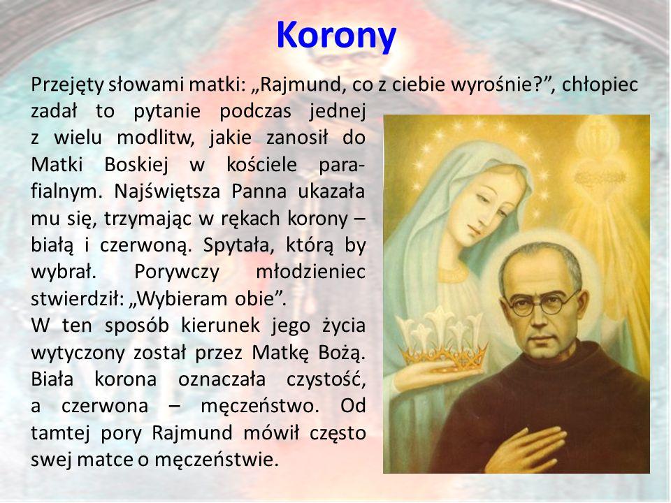 """Korony Przejęty słowami matki: """"Rajmund, co z ciebie wyrośnie? , chłopiec zadał to pytanie podczas jednej z wielu modlitw, jakie zanosił do Matki Boskiej w kościele para- fialnym."""