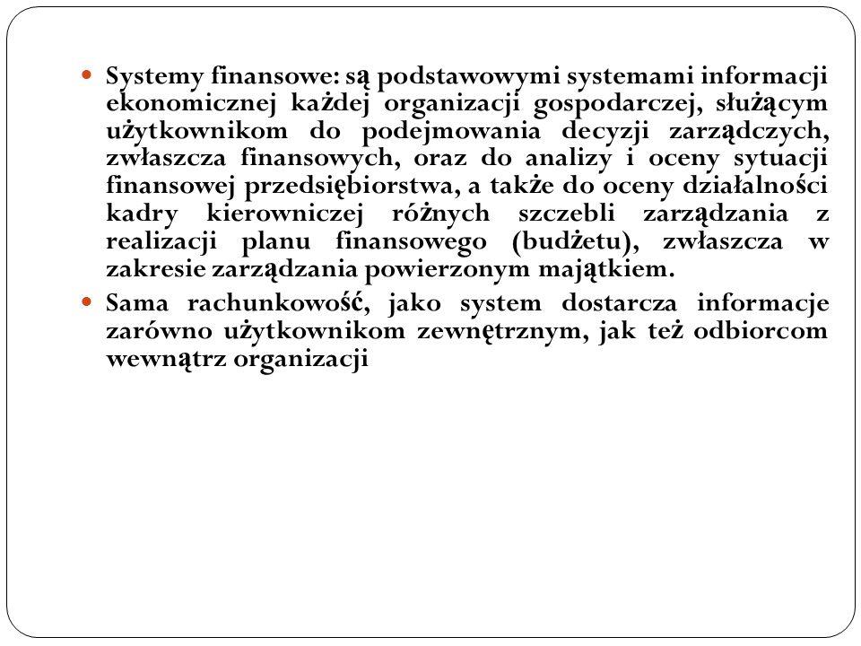 Systemy finansowe: s ą podstawowymi systemami informacji ekonomicznej ka ż dej organizacji gospodarczej, słu żą cym u ż ytkownikom do podejmowania dec