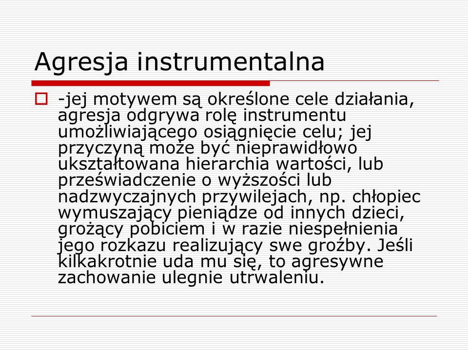 Agresja instrumentalna  -jej motywem są określone cele działania, agresja odgrywa rolę instrumentu umożliwiającego osiągnięcie celu; jej przyczyną mo