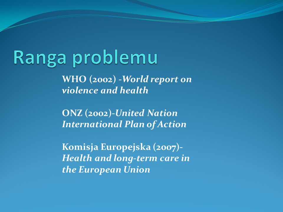 WHO (2002) -World report on violence and health ONZ (2002)-United Nation International Plan of Action Komisja Europejska (2007)- Health and long-term