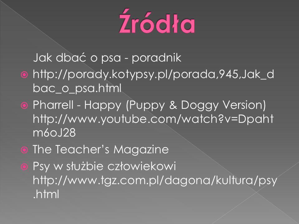 Jak dbać o psa - poradnik  http://porady.kotypsy.pl/porada,945,Jak_d bac_o_psa.html  Pharrell - Happy (Puppy & Doggy Version) http://www.youtube.com/watch v=Dpaht m6oJ28  The Teacher's Magazine  Psy w służbie człowiekowi http://www.tgz.com.pl/dagona/kultura/psy.html