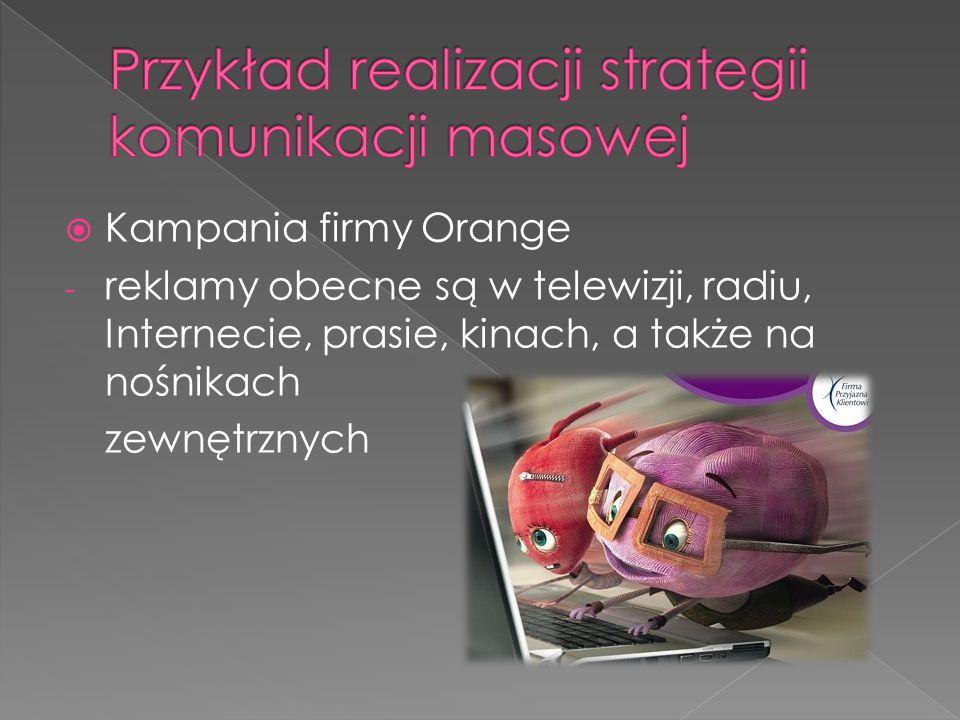  Kampania firmy Orange - reklamy obecne są w telewizji, radiu, Internecie, prasie, kinach, a także na nośnikach zewnętrznych