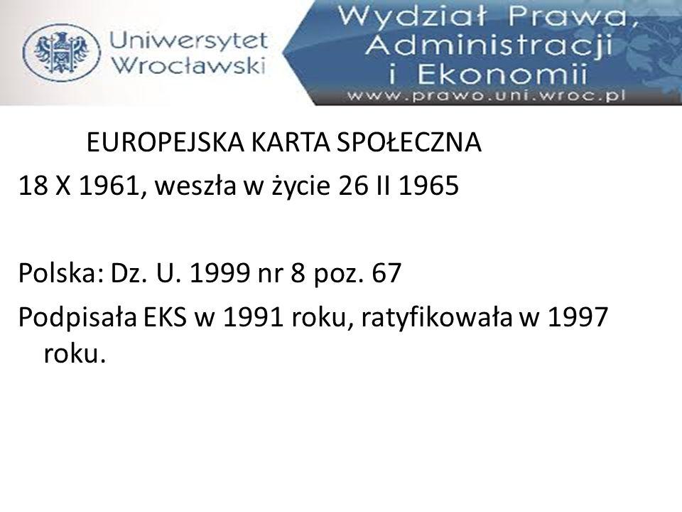 EUROPEJSKA KARTA SPOŁECZNA 18 X 1961, weszła w życie 26 II 1965 Polska: Dz. U. 1999 nr 8 poz. 67 Podpisała EKS w 1991 roku, ratyfikowała w 1997 roku.
