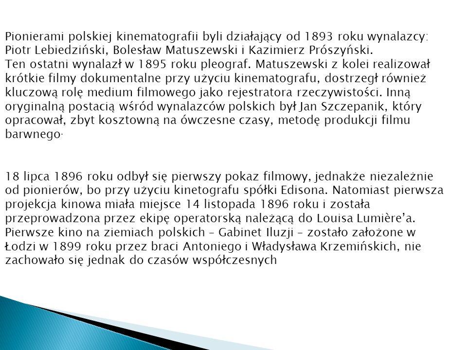 Pionierami polskiej kinematografii byli działający od 1893 roku wynalazcy: Piotr Lebiedziński, Bolesław Matuszewski i Kazimierz Prószyński. Ten ostatn