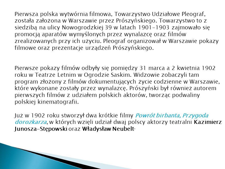 Pierwsza polska wytwórnia filmowa, Towarzystwo Udziałowe Pleograf, została założona w Warszawie przez Prószyńskiego. Towarzystwo to z siedzibą na ulic