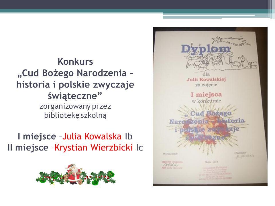 """Konkurs """"Cud Bożego Narodzenia – historia i polskie zwyczaje świąteczne"""" zorganizowany przez bibliotekę szkolną I miejsce –Julia Kowalska Ib II miejsc"""