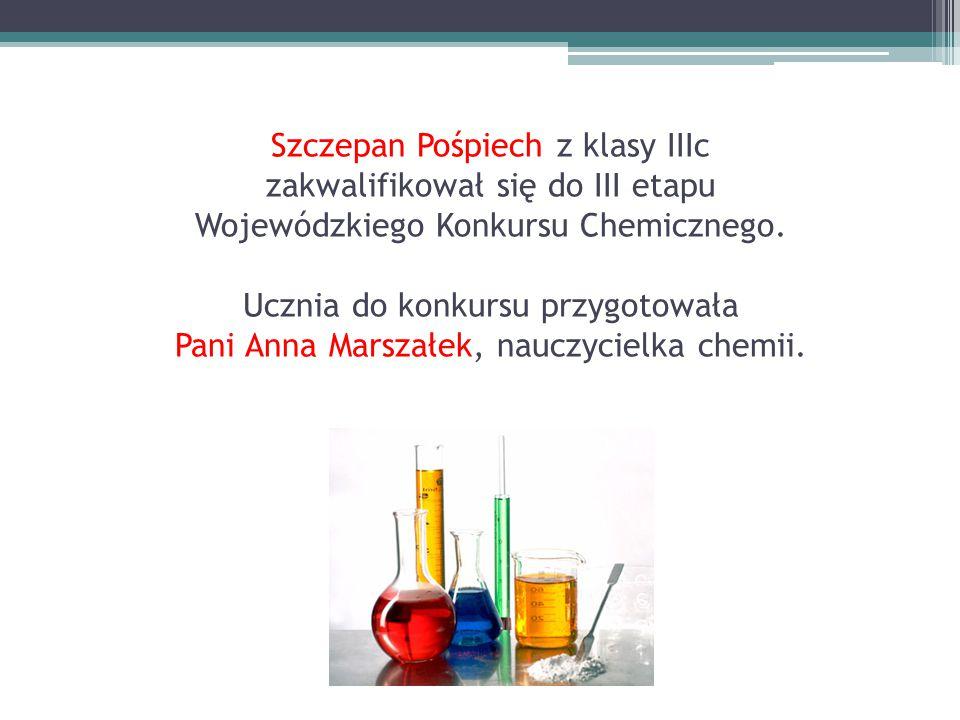 Szczepan Pośpiech z klasy IIIc zakwalifikował się do III etapu Wojewódzkiego Konkursu Chemicznego. Ucznia do konkursu przygotowała Pani Anna Marszałek
