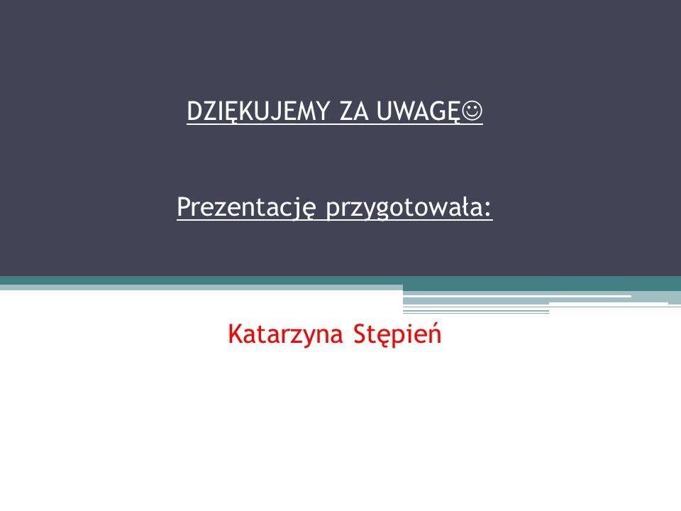 DZIĘKUJEMY ZA UWAGĘ Prezentację przygotowała: Katarzyna Stępień
