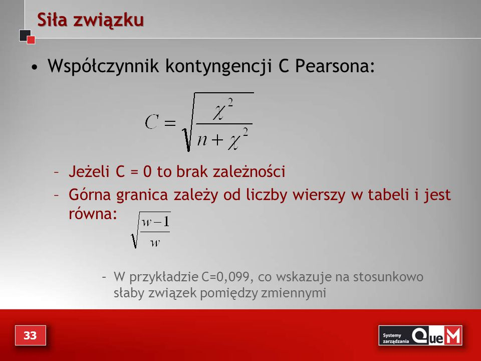 Siła związku Współczynnik kontyngencji C Pearsona: –Jeżeli C = 0 to brak zależności –Górna granica zależy od liczby wierszy w tabeli i jest równa: –W