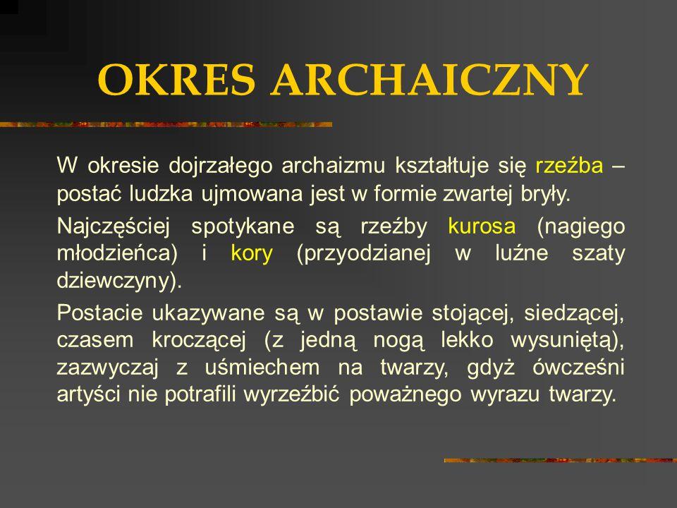 OKRES ARCHAICZNY W okresie dojrzałego archaizmu kształtuje się rzeźba – postać ludzka ujmowana jest w formie zwartej bryły. Najczęściej spotykane są r