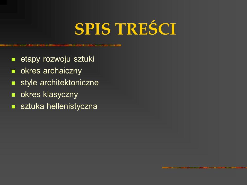 SPIS TREŚCI etapy rozwoju sztuki okres archaiczny style architektoniczne okres klasyczny sztuka hellenistyczna