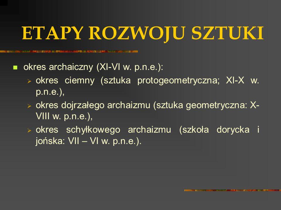 ETAPY ROZWOJU SZTUKI okres archaiczny (XI-VI w. p.n.e.):  okres ciemny (sztuka protogeometryczna; XI-X w. p.n.e.),  okres dojrzałego archaizmu (sztu