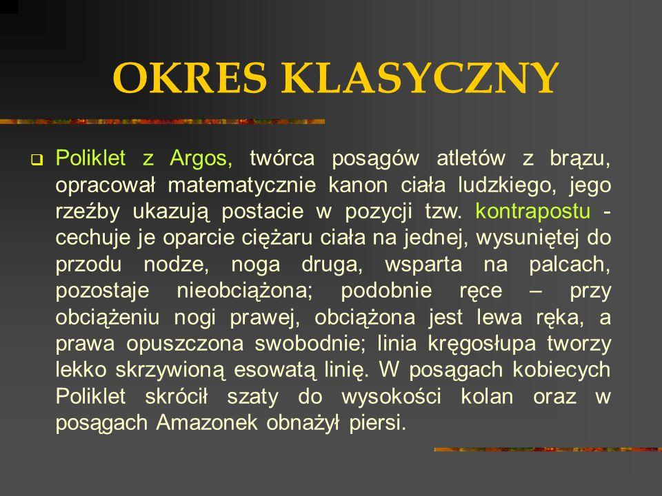 OKRES KLASYCZNY  Poliklet z Argos, twórca posągów atletów z brązu, opracował matematycznie kanon ciała ludzkiego, jego rzeźby ukazują postacie w pozy