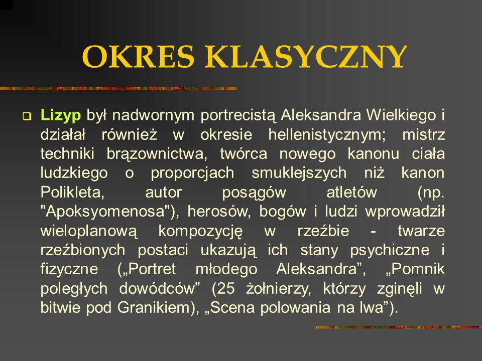 OKRES KLASYCZNY  Lizyp był nadwornym portrecistą Aleksandra Wielkiego i działał również w okresie hellenistycznym; mistrz techniki brązownictwa, twór