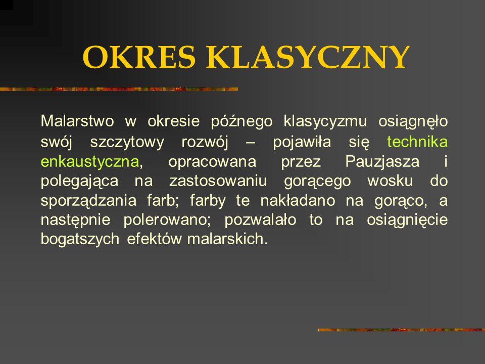 OKRES KLASYCZNY Malarstwo w okresie późnego klasycyzmu osiągnęło swój szczytowy rozwój – pojawiła się technika enkaustyczna, opracowana przez Pauzjasz