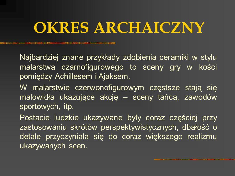 OKRES ARCHAICZNY Najbardziej znane przykłady zdobienia ceramiki w stylu malarstwa czarnofigurowego to sceny gry w kości pomiędzy Achillesem i Ajaksem.