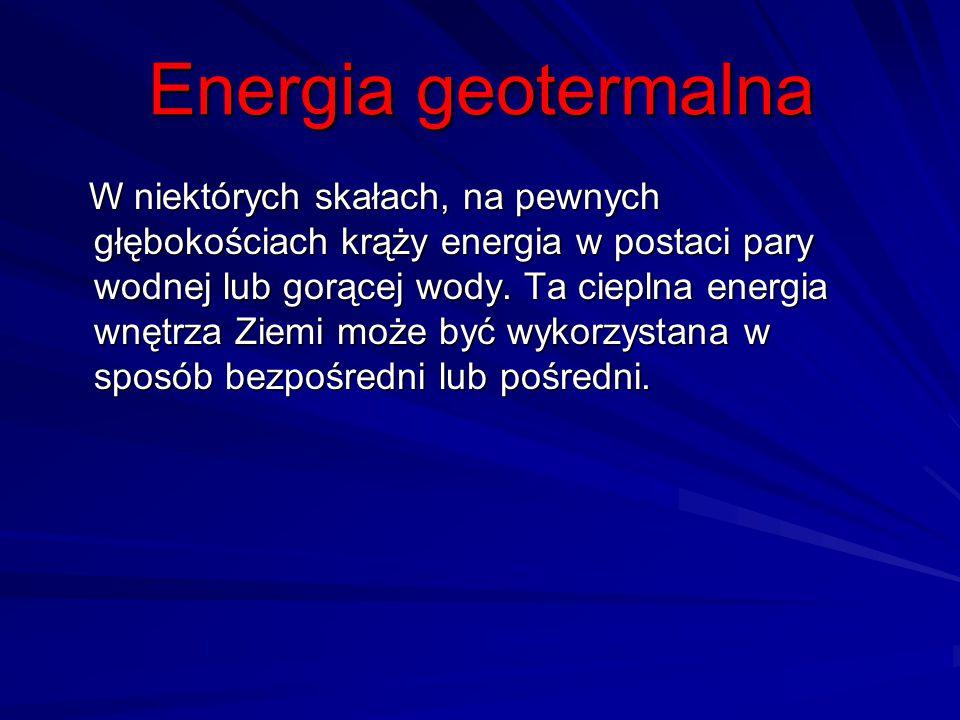Energia geotermalna W niektórych skałach, na pewnych głębokościach krąży energia w postaci pary wodnej lub gorącej wody. Ta cieplna energia wnętrza Zi