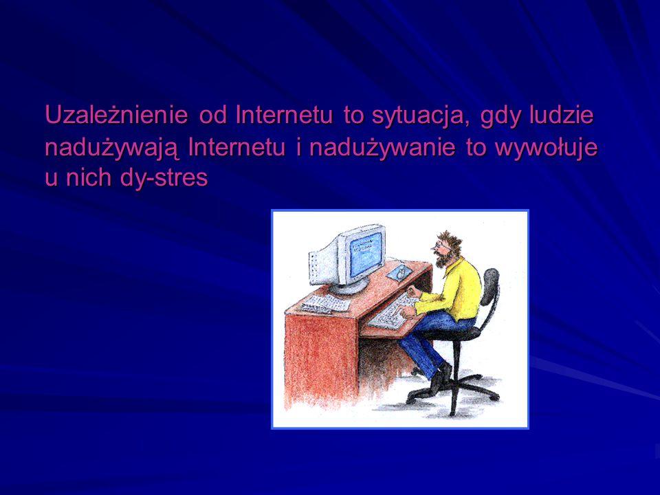 Uzależnienie od Internetu to sytuacja, gdy ludzie nadużywają Internetu i nadużywanie to wywołuje u nich dy-stres