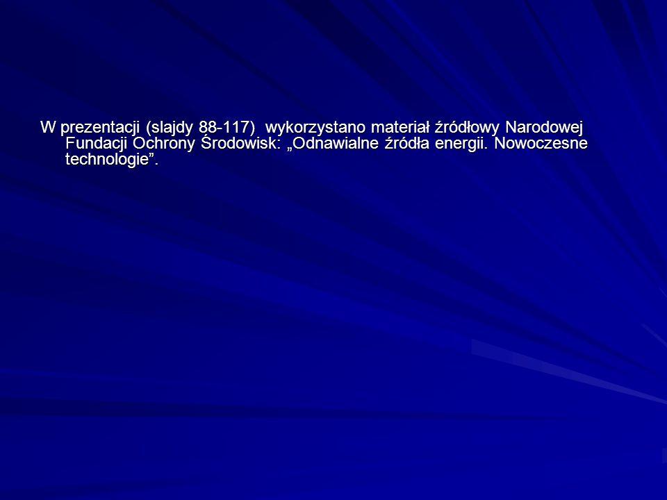 """W prezentacji (slajdy 88-117) wykorzystano materiał źródłowy Narodowej Fundacji Ochrony Środowisk: """"Odnawialne źródła energii. Nowoczesne technologie"""""""