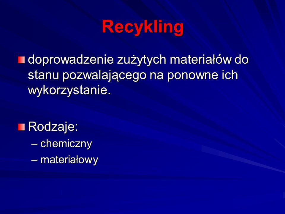 Recykling doprowadzenie zużytych materiałów do stanu pozwalającego na ponowne ich wykorzystanie. Rodzaje: –chemiczny –materiałowy