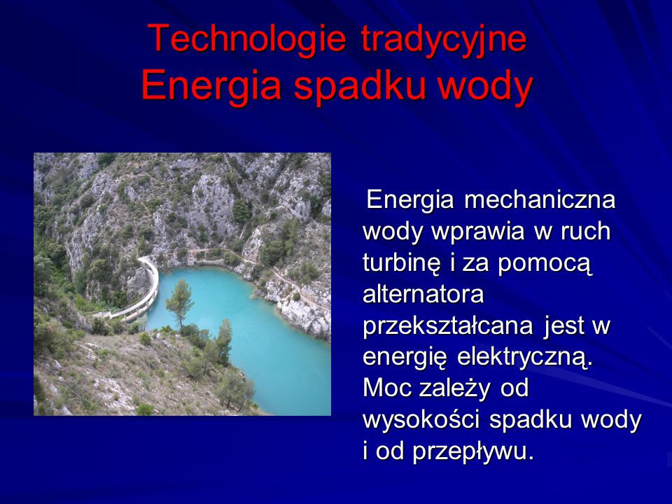 Technologie tradycyjne Energia spadku wody Energia mechaniczna wody wprawia w ruch turbinę i za pomocą alternatora przekształcana jest w energię elekt