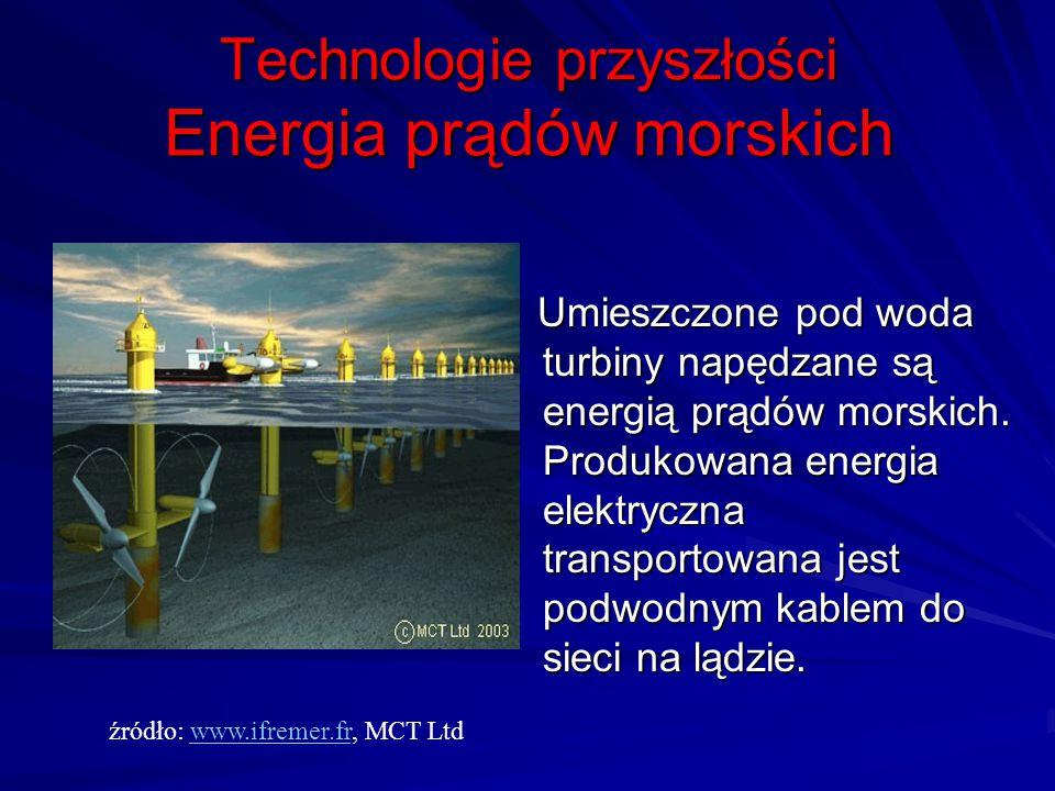 Technologie przyszłości Energia prądów morskich Umieszczone pod woda turbiny napędzane są energią prądów morskich. Produkowana energia elektryczna tra