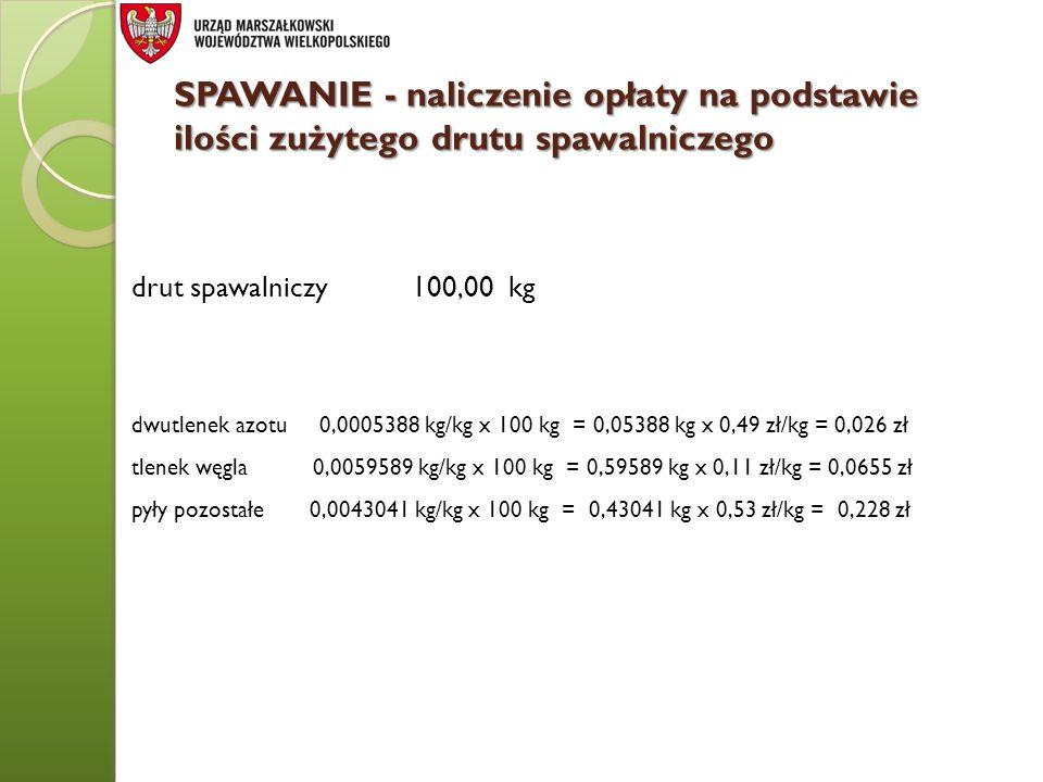 SPAWANIE - naliczenie opłaty na podstawie ilości zużytego drutu spawalniczego drut spawalniczy 100,00 kg dwutlenek azotu 0,0005388 kg/kg x 100 kg = 0,