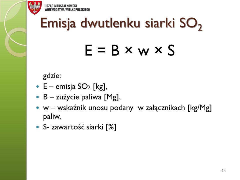 Emisja dwutlenku siarki SO 2 E = B × w × S gdzie: E – emisja SO 2 [kg], B – zużycie paliwa [Mg], w – wskaźnik unosu podany w załącznikach [kg/Mg] pali