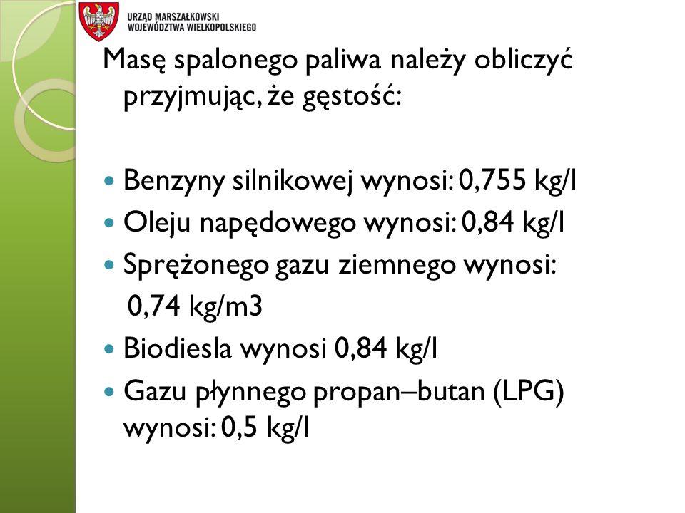 Masę spalonego paliwa należy obliczyć przyjmując, że gęstość: Benzyny silnikowej wynosi: 0,755 kg/l Oleju napędowego wynosi: 0,84 kg/l Sprężonego gazu