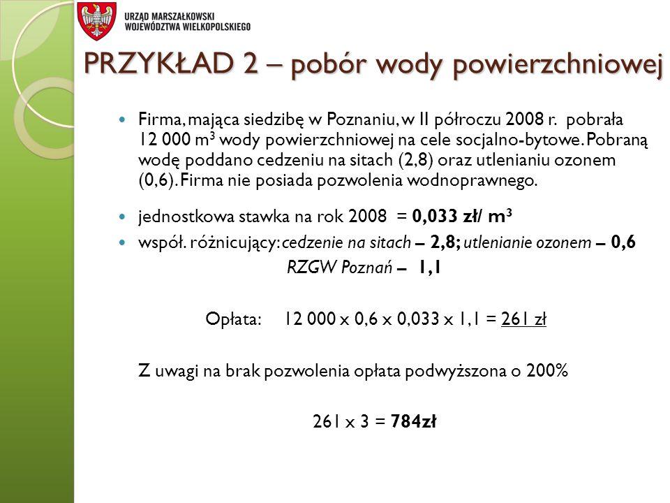 PRZYKŁAD 2 – pobór wody powierzchniowej Firma, mająca siedzibę w Poznaniu, w II półroczu 2008 r. pobrała 12 000 m 3 wody powierzchniowej na cele socja