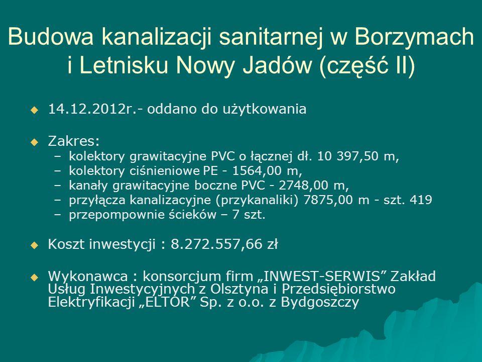 Budowa kanalizacji sanitarnej w Borzymach i Letnisku Nowy Jadów (część II)   14.12.2012r.- oddano do użytkowania   Zakres: – –kolektory grawitacyj
