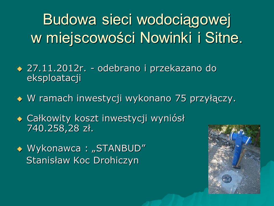 Budowa sieci wodociągowej w miejscowości Nowinki i Sitne.  27.11.2012r. - odebrano i przekazano do eksploatacji  W ramach inwestycji wykonano 75 prz