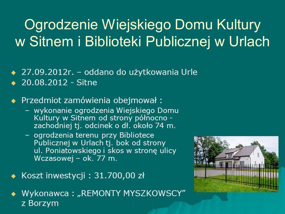 Ogrodzenie Wiejskiego Domu Kultury w Sitnem i Biblioteki Publicznej w Urlach   27.09.2012r. – oddano do użytkowania Urle   20.08.2012 - Sitne  