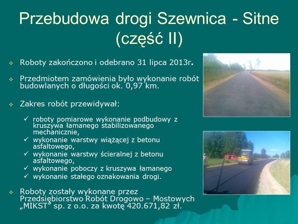 Przebudowa drogi Szewnica - Sitne (część II)   Roboty zakończono i odebrano 31 lipca 2013r.   Przedmiotem zamówienia było wykonanie robót budowlan
